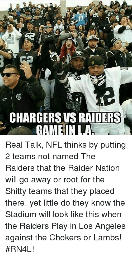 chokers: CHARGERS VS RAIDERS  GAMENULA Real Talk, NFL thinks by putting 2 teams not named The Raiders that the Raider Nation will go away or root for the Shitty teams that they placed there, yet little do they know the Stadium will look like this when the Raiders Play in Los Angeles against the Chokers or Lambs!  #RN4L!