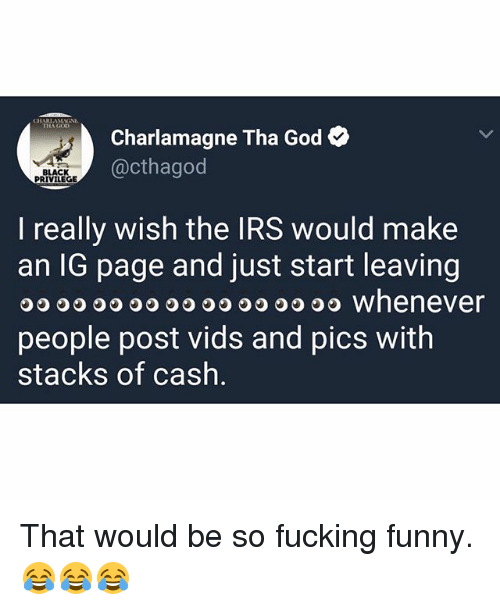 Charlamagne, Charlamagne Tha God, and Fucking: CHARIAMAEN  IHA GO  Charlamagne Tha God  @cthagod  CK  PRIVILEGE  I really wish the IRS would make  an IG page and just start leaving  O O O whenever  people post vids and pics witlh  stacks of cash That would be so fucking funny. 😂😂😂
