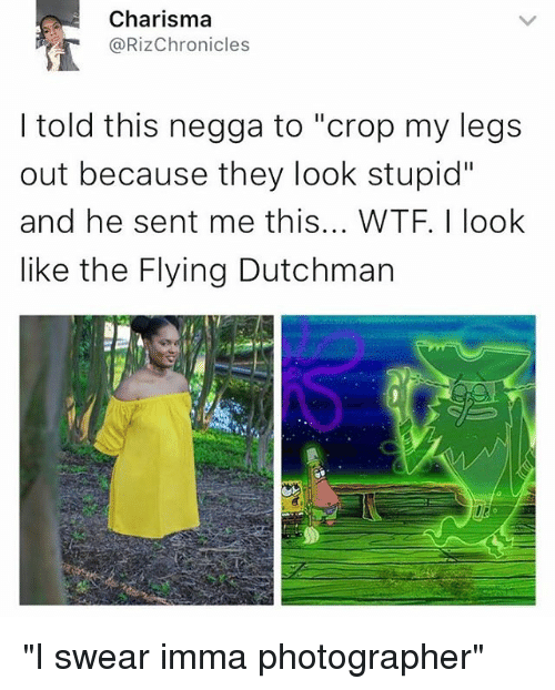 "Funny, Memes, and Wtf: Charisma  @Riz Chronicles  I told this negga to ""crop my legs  out because they look stupid""  and he sent me this... WTF. look  like the Flying Dutchman ""I swear imma photographer"""