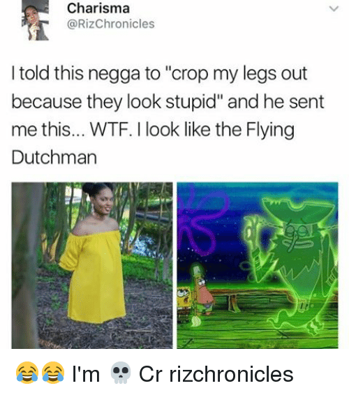 "Memes, Wtf, and 🤖: Charisma  @RizChronicles  told this negga to ""crop my legs out  because they look stupid"" and he sent  me this... WTF. look like the Flying  Dutchman 😂😂 I'm 💀 Cr rizchronicles"