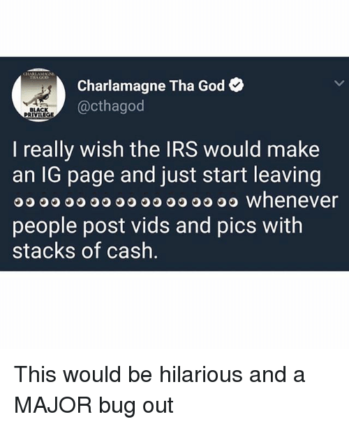 Charlamagne, Charlamagne Tha God, and Funny: Charlamagne Tha God  @cthagod  BLACK  PRIVILEGE  l really wish the IRS would make  an IG page and just start leaving  OO O O whenever  people post vids and pics witlh  stacks of cash This would be hilarious and a MAJOR bug out
