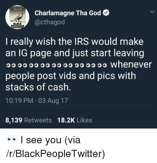 Black Privilege: CHARLAMAGNE  THA GOLD  Charlamagne Tha God  @cthagod  BLACK  PRIVILEGE  I really wish the IRS would make  an lG page and just start leaving  O whenever  people post vids and pics with  stacks of cash  10:19 PM 03 Aug 17  8,139 Retweets 18.2K Likes <p>👀 I see you (via /r/BlackPeopleTwitter)</p>