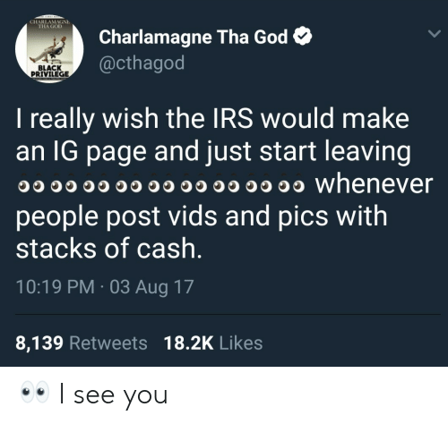 Black Privilege: CHARLAMAGNE  THA GOLD  Charlamagne Tha God  @cthagod  BLACK  PRIVILEGE  I really wish the IRS would make  an lG page and just start leaving  O whenever  people post vids and pics with  stacks of cash  10:19 PM 03 Aug 17  8,139 Retweets 18.2K Likes 👀 I see you