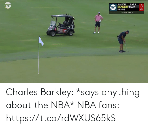 Says: Charles Barkley: *says anything about the NBA*  NBA fans: https://t.co/rdWXUS65kS