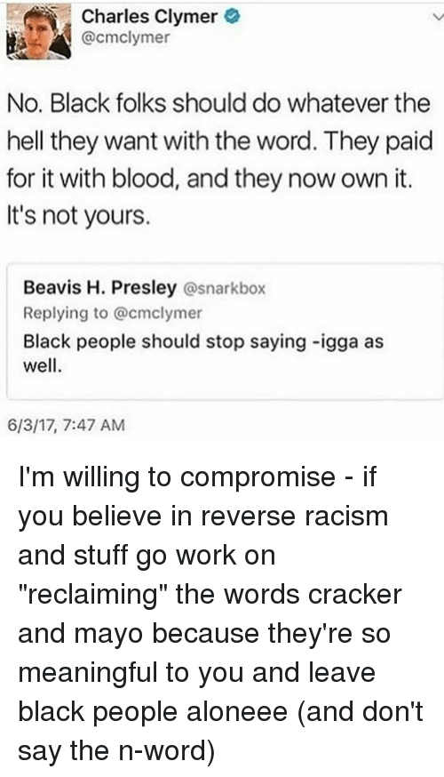 "Memes, Racism, and Work: Charles Clymer  @cmclymer  No. Black folks should do whatever the  hell they want with the word. They paid  for it with blood, and they now own it.  It's not yours.  Beavis H. Presley @snarkbox  Replying to @cmclymer  Black people should stop saying -igga as  well  6/3/17, 7:47 AM I'm willing to compromise - if you believe in reverse racism and stuff go work on ""reclaiming"" the words cracker and mayo because they're so meaningful to you and leave black people aloneee (and don't say the n-word)"