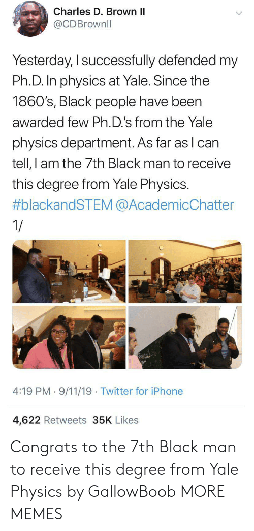 Iphone 4: Charles D. Brown II  @CDBrownll  Yesterday, I successfully defended my  Ph.D. In physics at Yale. Since the  1860's, Black people have been  awarded few Ph.D.'s from the Yale  physics department. As far as lcan  tell, I am the 7th Black man to receive  this degree from Yale Physics.  #blackandSTEM @AcademicChatter  1/  4:19 PM 9/11/19 Twitter for iPhone  4,622 Retweets 35K Likes Congrats to the 7th Black man to receive this degree from Yale Physics by GallowBoob MORE MEMES
