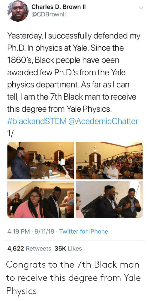 Iphone 4: Charles D. Brown II  @CDBrownll  Yesterday, I successfully defended my  Ph.D. In physics at Yale. Since the  1860's, Black people have been  awarded few Ph.D.'s from the Yale  physics department. As far as lcan  tell, I am the 7th Black man to receive  this degree from Yale Physics.  #blackandSTEM @AcademicChatter  1/  4:19 PM 9/11/19 Twitter for iPhone  4,622 Retweets 35K Likes Congrats to the 7th Black man to receive this degree from Yale Physics