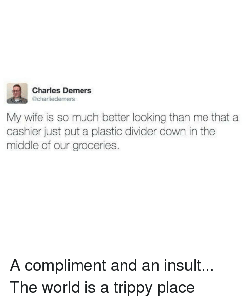 Better Look: Charles Demers  @charliedemers  My wife is so much better looking than me that a  cashier just put a plastic divider down in the  middle of our groceries A compliment and an insult... The world is a trippy place