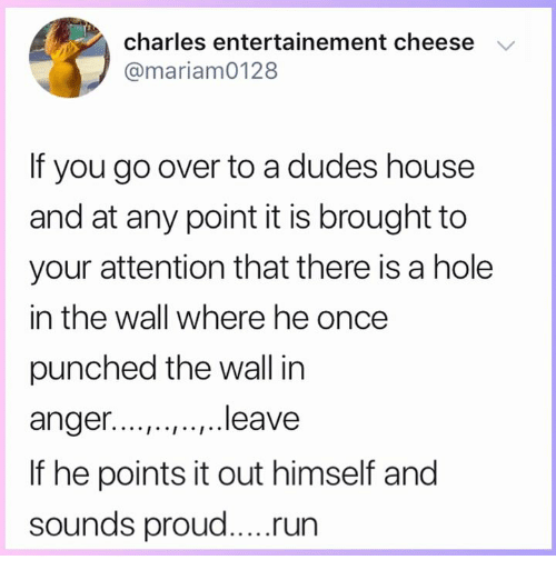 Memes, Run, and 🤖: charles entertainement cheese  @mariam0128  If you go over to a dudes housee  and at any point it is brought to  your attention that there is a hole  in the wall where he once  punched the wall in  anger....,.., ..,.. leave  If he points it out himself and  run
