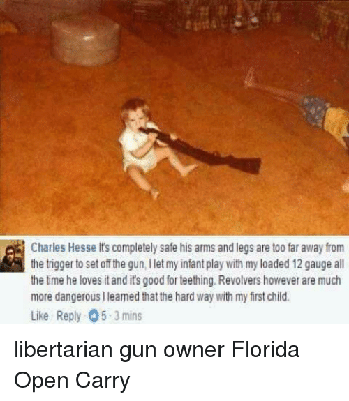Memes, Florida, and Leggings: Charles Hesse It's completely safe his arms and legs are too far away from  the trigger to set of the gun,iletmy infantplay with my loaded 12 gauge all  the time he loves itandits good for teething. Revolvershowever are much  more dangerousilearned that the hard Way with my first child.  Like Reply O5-3 mins libertarian gun owner  Florida Open Carry