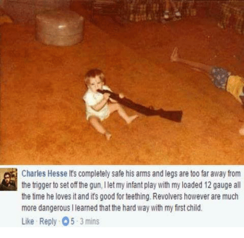 Memes, All the Time, and 🤖: Charles Hesse lts completely safe his arms and legs are too far away from  the trigger to set off the gun, l let my infant play with my loaded 12 gauge all  the time he loves itand its good for teething. Revolvers however are much  more dangerous Ilearned that the hard way with my first child.  Like Reply 05 3 mins