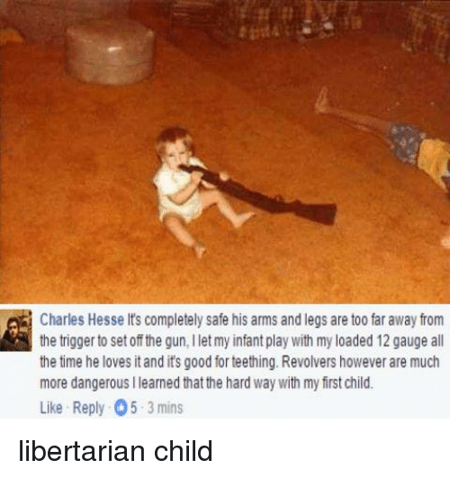 Dank, Leggings, and Libertarianism: Charles Hesse lts completely safe his arms and legs are too far away from  the trigger to set off the gun, llet my infant play with my loaded 12 gauge all  the time he loves itand its good for teething. Revolvers however are much  more dangerous llearned that the hard way with my frstchild.  Like Reply 05 3 mins libertarian child