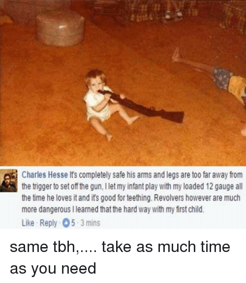 Dank, Tbh, and Leggings: Charles Hesse lts completely safe his arms and legs are too far away from  the trigger to set off the gun, llet my infant play with my loaded 12 gauge all  the time he loves itand its good for teething. Revolvers however are much  more dangerous llearned that the hard way with my frstchild.  Like Reply 05 3 mins same tbh,.... take as much time as you need