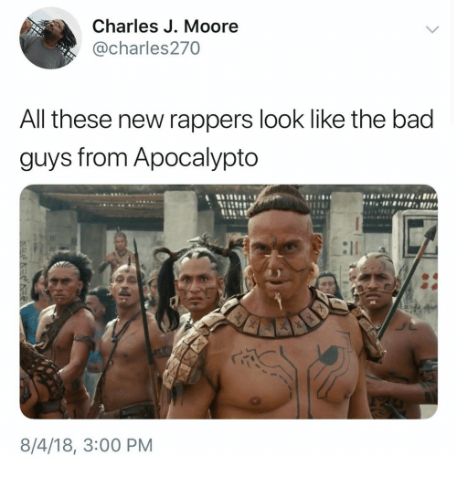 Bad, Dank Memes, and Rappers: Charles J. Moore  @charles270  All these new rappers look like the bad  guys from Apocalypto  8/4/18, 3:00 PM