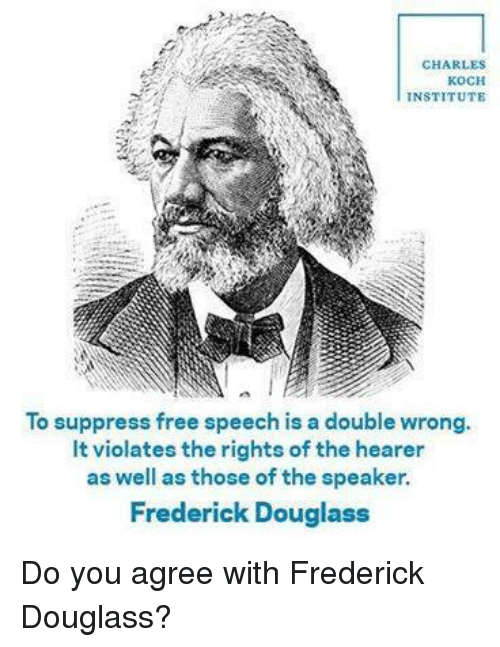 Frederick Douglass: CHARLES  KOCH  INSTITUTE  To suppress free speech is a double wrong.  lt violates the rights of the hearer  as well as those of the speaker.  Frederick Douglass Do you agree with Frederick Douglass?
