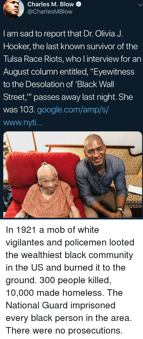 """wall street: Charles M. Blow  @CharlesMBlow  I am sad to report that Dr. Olivia J.  Hooker, the last known survivor of the  Tulsa Race Riots, who l interview for an  August column entitled, """"Eyewitness  to the Desolation of 'Black Wall  Street,"""" passes away last night. She  was 103.google.com/amp/s/  www.nyt In 1921 a mob of white vigilantes and policemen looted the wealthiest black community in the US and burned it to the ground. 300 people killed, 10,000 made homeless. The National Guard imprisoned every black person in the area. There were no prosecutions."""