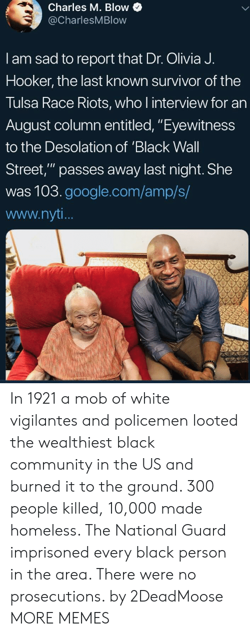 """wall street: Charles M. Blow  @CharlesMBlow  I am sad to report that Dr. Olivia J.  Hooker, the last known survivor of the  Tulsa Race Riots, who l interview for an  August column entitled, """"Eyewitness  to the Desolation of 'Black Wall  Street,"""" passes away last night. She  was 103.google.com/amp/s/  www.nyt In 1921 a mob of white vigilantes and policemen looted the wealthiest black community in the US and burned it to the ground. 300 people killed, 10,000 made homeless. The National Guard imprisoned every black person in the area. There were no prosecutions. by 2DeadMoose MORE MEMES"""