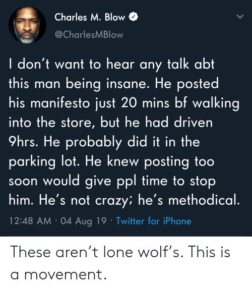 abt: Charles M. Blow  @CharlesMBlow  I don't want to hear any talk abt  this man being insane. He posted  his manifesto just 20 mins bf walking  into the store, but he had driven  9hrs. He probably did it in the  parking lot. He knew posting to0  soon would give ppl time to stop  him. He's not crazy; he's methodical.  12:48 AM 04 Aug 19 Twitter for iPhone These aren't lone wolf's. This is a movement.