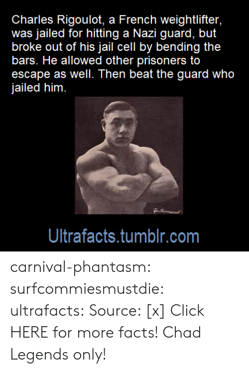 prisoners: Charles Rigoulot, a French weightlifter,  was jailed for hitting a Nazi guard, but  broke out of his jail cell by bending the  bars. He allowed other prisoners to  escape as well. Then beat the guard who  jailed him  Ultrafacts.tumblr.com carnival-phantasm:  surfcommiesmustdie: ultrafacts:   Source: [x] Click HERE for more facts!   Chad    Legends only!