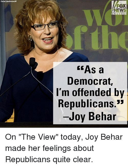 "Memes, News, and Fox News: Charles Sytrsyhvision/AP  FOX  NEWS  c ha n ne I  he  ""As a  Democrat,  l'm offended by  Republicans.""  Joy Behar On ""The View"" today, Joy Behar made her feelings about Republicans quite clear."