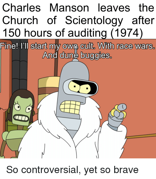 race wars: CharlesManson leaves the  Church of Scientology after  150 hours of auditing (1974)  Fine! I'Il start my own cuit. With race wars  And dune buggies.