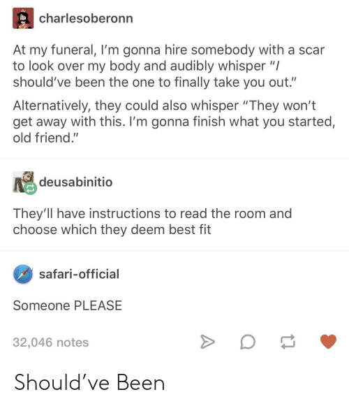 """Safari: charlesoberonn  At my funeral, I'm gonna hire somebody with a scar  to look over my body and audibly whisper """"I  should've been the one to finally take you out.""""  Alternatively, they could also whisper """"They won't  get away with this. I'm gonna finish what you started,  old friend.""""  deusabinitio  They'll have instructions to read the room and  choose which they deem best fit  safari-official  Someone PLEASE  32,046 notes Should've Been"""