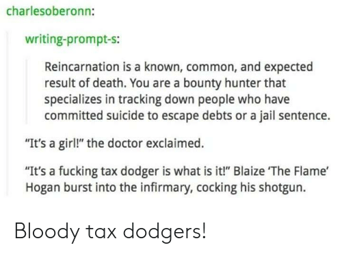 """dodgers: charlesoberonn:  writing-prompt-s:  Reincarnation is a known, common, and expected  result of death. You are a bounty hunter that  specializes in tracking down people who have  committed suicide to escape debts or a jail sentence.  """"It's a girl!"""" the doctor exclaimed.  """"It's a fucking tax dodger is what is it!"""" Blaize The Flame'  Hogan burst into the infirmary, cocking his shotgun. Bloody tax dodgers!"""