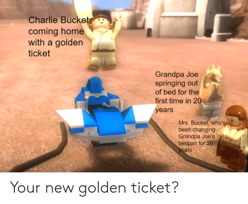 Bedpan: Charlie Bucket  coming home  with a golden  ticket  Grandpa Joe  springing out  of bed for the  first time in 20  years  Mrs. Bucket, who's  been changing  Grandpa Joe's  bedpan for 20  years Your new golden ticket?