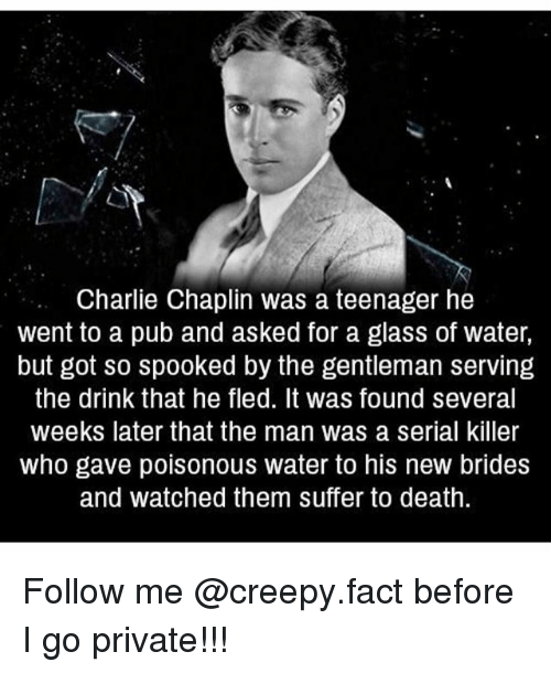 Charlie, Creepy, and Memes: Charlie Chaplin was a teenager he  went to a pub and asked for a glass of water,  but got so spooked by the gentleman serving  the drink that he fled. It was found several  weeks later that the man was a serial killer  who gave poisonous water to his new brides  and watched them suffer to death. Follow me @creepy.fact before I go private!!!