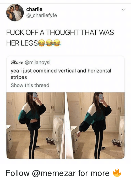 Charlie, Memes, and Fuck: charlie  @_charliefyfe  FUCK OFF A THOUGHT THAT WAS  HER LEGS  Rose @milanoysl  yea i just combined vertical and horizontal  stripes  Show this thread Follow @memezar for more 🔥