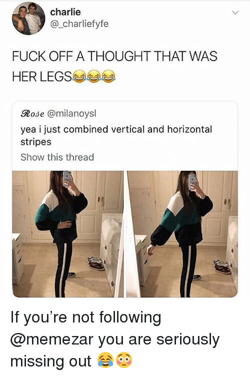 Charlie, Memes, and Fuck: charlie  @_charliefyfe  FUCK OFF A THOUGHT THAT WAS  HER LEGS  Rose @milanoysl  yea i just combined vertical and horizontal  stripes  Show this thread If you're not following @memezar you are seriously missing out 😂😳