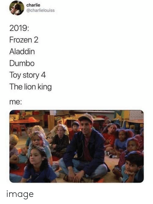 Toy Story 4: charlie  @charlielouiss  2019:  Frozen 2  Aladdin  Dumbo  Toy story 4  The lion king  me: image