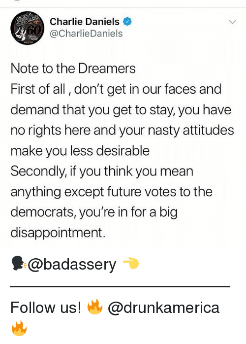Charlie, Future, and Memes: Charlie Daniels  @CharlieDaniels  Note to the Dreamers  First of all, don't get in our faces and  demand that you get to stay, you have  no rights here and your nasty attitudes  make you less desirable  Secondly, if you think you mean  anything except future votes to the  democrats, you're in for a big  disappointment. 🗣@badassery 👈 —————————————— Follow us! 🔥 @drunkamerica 🔥