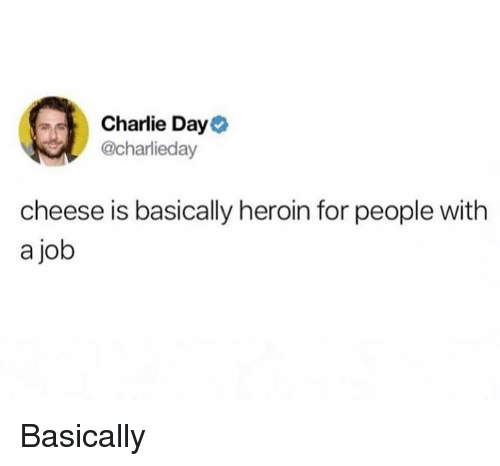 Charlie, Dank, and Heroin: Charlie Day  @charlieday  cheese is basically heroin for people with  a job Basically