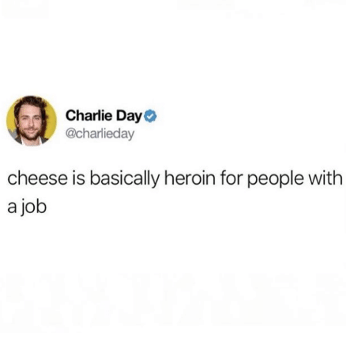 Charlie, Heroin, and Job: Charlie Day  @charlieday  cheese is basically heroin for people with  a job