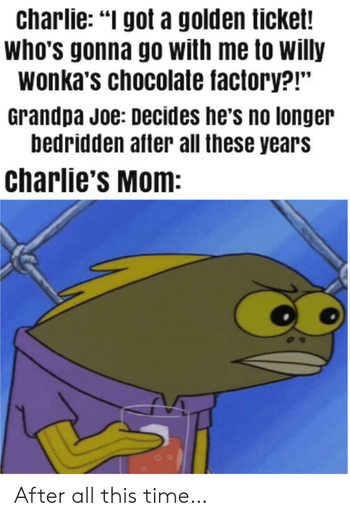 "After All This Time: charlie: ""I got a golden ticket!  who's gonna go with me to willy  wonka's chocolate factory?!""  Grandpa Joe: Decides he's no longer  bedridden after all these years  charlie's Mom: After all this time…"