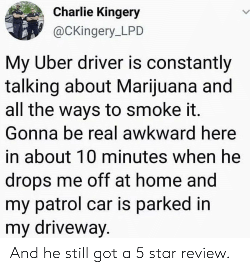driveway: Charlie Kingery  @CKingery LPD  My Uber driver is constantly  talking about Marijuana and  all the ways to smoke it.  Gonna be real awkward here  in about 10 minutes when he  drops me off at home and  my patrol car is parked in  my driveway. And he still got a 5 star review.