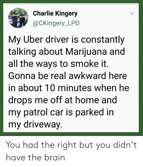 driveway: Charlie Kingery  @CKingery_LPD  My Uber driver is constantly  talking about Marijuana and  all the ways to smoke it.  Gonna be real awkward here  in about 10 minutes when he  drops me off at home and  my patrol car is parked in  my driveway. You had the right but you didn't have the brain