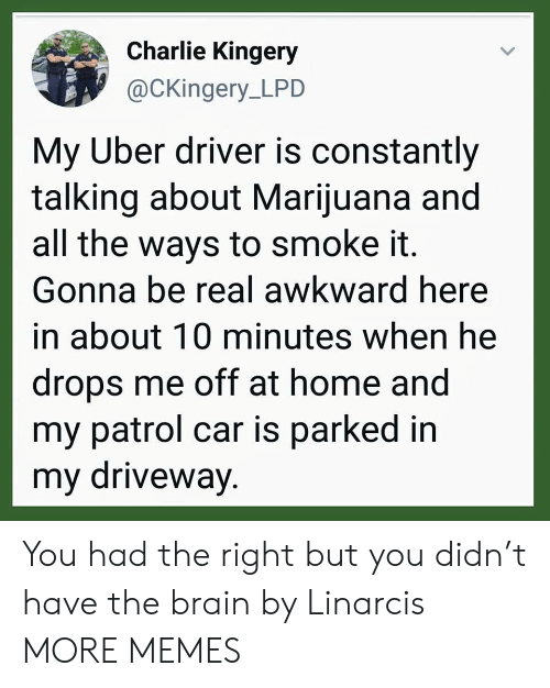 driveway: Charlie Kingery  @CKingery_LPD  My Uber driver is constantly  talking about Marijuana and  all the ways to smoke it.  Gonna be real awkward here  in about 10 minutes when he  drops me off at home and  my patrol car is parked in  my driveway. You had the right but you didn't have the brain by Linarcis MORE MEMES
