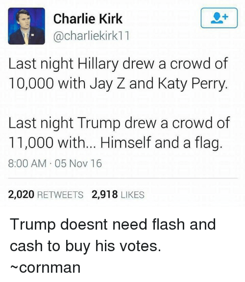 katie perry: Charlie Kirk  Cacharliekirk11  Last night Hillary drew a crowd of  10,000 with Jay Z and Katy Perry  Last night Trump drew a crowd of  11,000 with... Himself and a flag.  8:00 AM 05 Nov 16  2,020  RETWEETS  2,918  LIKES Trump doesnt need flash and cash to buy his votes. ~cornman