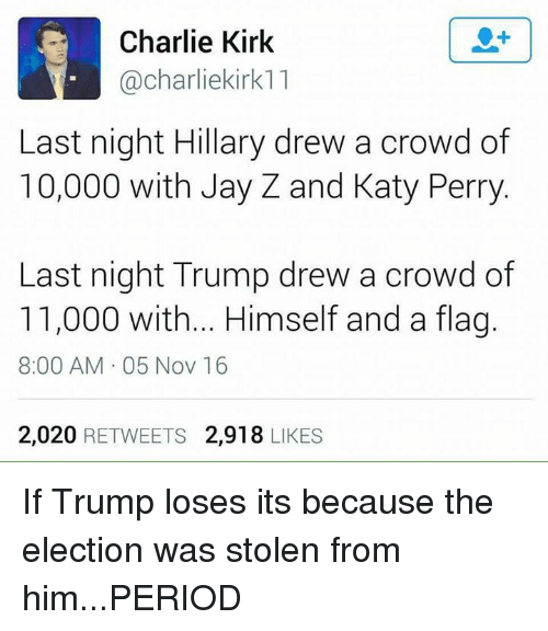 katie perry: Charlie Kirk  Cacharliekirk11  Last night Hillary drew a crowd of  10,000 with Jay Z and Katy Perry  Last night Trump drew a crowd of  11,000 with... Himself and a fla  8:00 AM 05 Nov 16  2,020  RETWEETS 2,918  LIKES If Trump loses its because the election was stolen from him...PERIOD