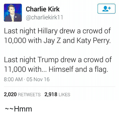 katie perry: Charlie Kirk  charli ekirk11  Last night Hillary drew a crowd of  10,000 with Jay Z and Katy Perry  Last night Trump drew a crowd of  11,000 with... Himself and a flag.  8:00 AM 05 Nov 16  2,020  RETWEETS  2,918  LIKES ~~Hmm