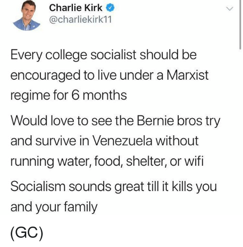 Venezuela: Charlie Kirk  @charliekirk11  Every college socialist should be  encouraged to live under a Marxist  regime for 6 months  Would love to see the Bernie bros try  and survive in Venezuela without  running water, food, shelter, or wifi  Socialism sounds great till it kills you  and your family (GC)