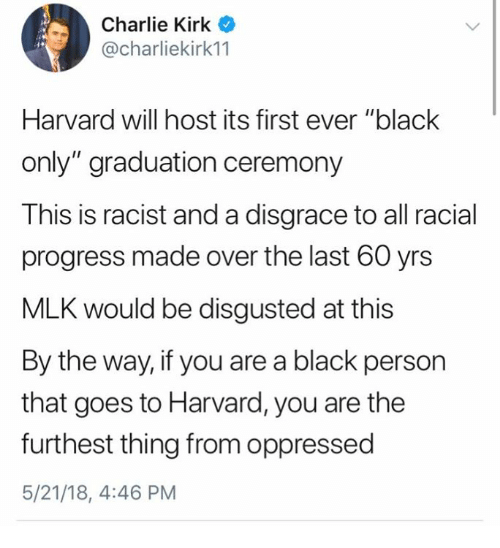 "Charlie, Memes, and Black: Charlie Kirk  @charliekirk11  Harvard will host its first ever ""blaclk  only"" graduation ceremony  This is racist and a disgrace to all racial  progress made over the last 60 yrs  MLK would be disgusted at this  By the way, if you are a black person  that goes to Harvard, you are the  furthest thing from oppressed  5/21/18, 4:46 PM"