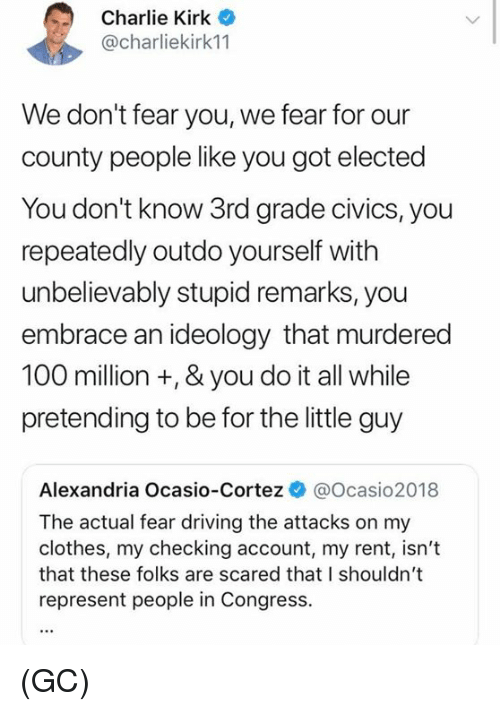Ideology: Charlie Kirk  @charliekirk11  We don't fear you, we fear for our  county people like you got elected  You don't know 3rd grade civics, you  repeatedly outdo yourself with  unbelievably stupid remarks, you  embrace an ideology that murdered  100 million +, & you do it all while  pretending to be for the little guy  Alexandria Ocasio-Cortez @Ocasio2018  The actual fear driving the attacks on my  clothes, my checking account, my rent, isn't  that these folks are scared that I shouldn't  represent people in Congress. (GC)