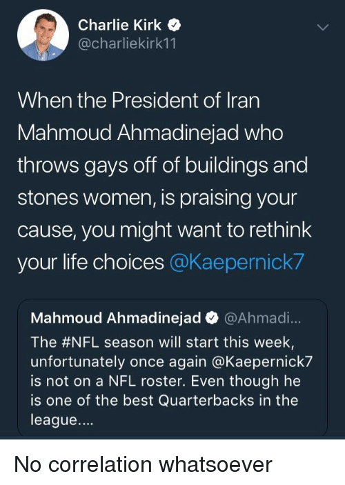Charlie, Life, and Nfl: Charlie Kirk Q  @charliekirk11  When the President of Irarn  Mahmoud Ahmadinejad who  throws gays off of buildings and  stones women, is praising your  cause, you might want to rethink  your life choices @Kaepernick?  Mahmoud Ahmadinejad @Ahmad...  The #NFL season will start this week.  unfortunately once again @Kaepernick7  is not on a NFL roster. Even though he  is one of the best Quarterbacks in the  league....