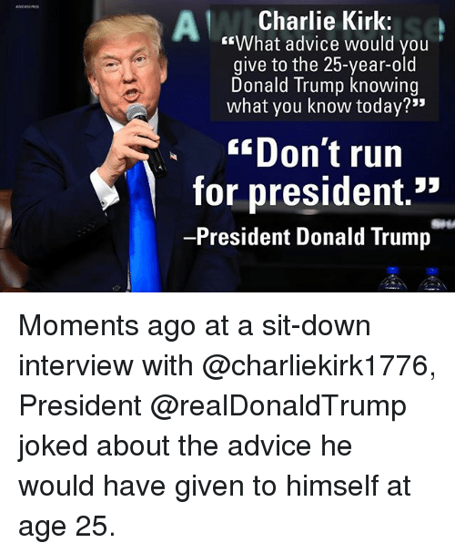 "Joked: Charlie Kirk:  ""What advice would you  give to the 25-year-old  Donald Trump knowing  what you know today?""  ""Don't run  for president.*  -President Donald Trump Moments ago at a sit-down interview with @charliekirk1776, President @realDonaldTrump joked about the advice he would have given to himself at age 25."
