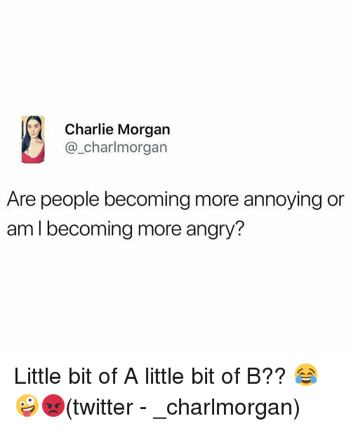 Charlie, Memes, and Twitter: Charlie Morgan  @_charlmorgan  Are people becoming more annoying or  am l becoming more angry? Little bit of A little bit of B?? 😂🤪😡(twitter - _charlmorgan)