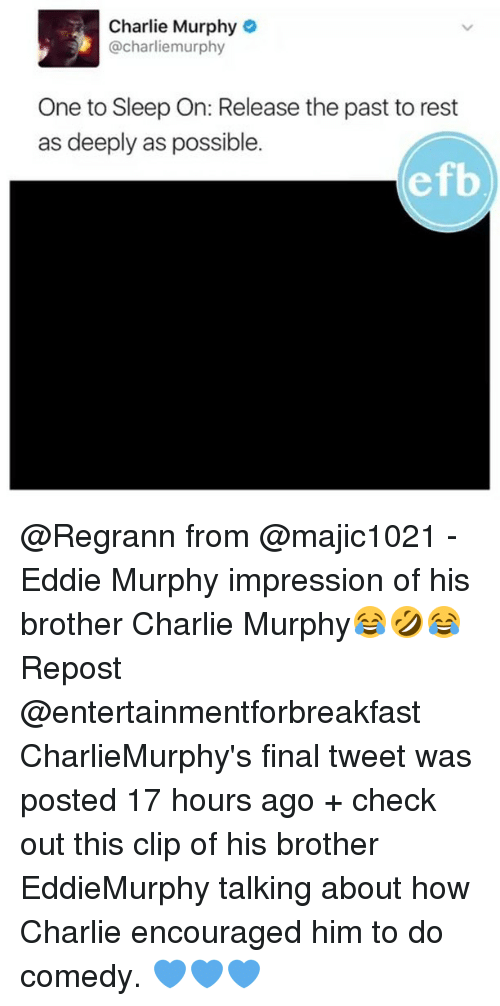 Eddie Murphy: Charlie Murphy  @charliemurphy  One to Sleep On: Release the past to rest  as deeply as possible  efb @Regrann from @majic1021 - Eddie Murphy impression of his brother Charlie Murphy😂🤣😂 Repost @entertainmentforbreakfast ・・・ CharlieMurphy's final tweet was posted 17 hours ago + check out this clip of his brother EddieMurphy talking about how Charlie encouraged him to do comedy. 💙💙💙
