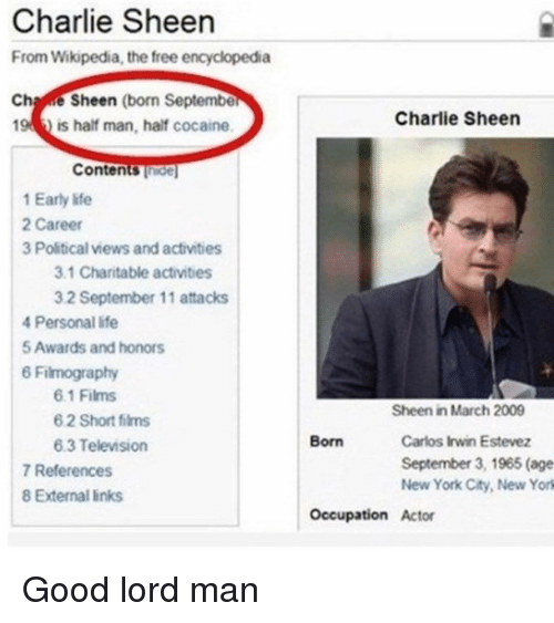 sheen: Charlie Sheen  From Wikipedia, the free encyclopedia  Chae Sheen (born Septembe  Charlie Sheen  19  is half man, half cocaine  Contents Thide  1 Early life  2 Career  3 Political views and activities  3.1 Charitable activities  3.2 September 11 attacks  4 Personal life  5 Awards and honors  6 Filmography  6.1 Films  6 2 Short films  6.3 Television  Sheen in March 2009  Carlos Irwin Estevez  September 3, 1965 (age  New York City, New York  Born  7 References  8 External links  Occupation Actor Good lord man